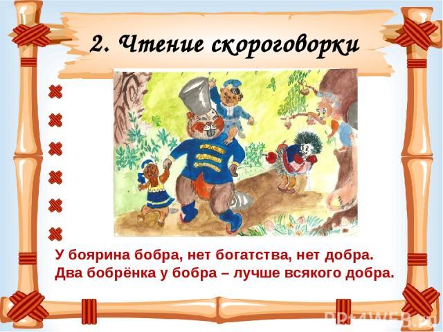 2. Чтение скороговорки У боярина бобра, нет богатства, нет добра. Два бобрёнка у бобра – лучше всякого добра.