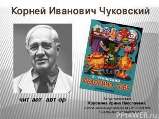 Корней Иванович Чуковский читает автор Автор презентации Коровина Ирина Николаев