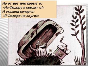 Но ответило корыто: «На Федору я сердито!» И сказала кочерга: «Я Федоре не слуга