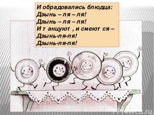 И обрадовались блюдца: Дзынь – ля – ля! Дзынь – ля – ля! И танцуют, и смеются –