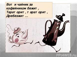 Вот и чайник за кофейником бежит, Тараторит, тараторит, Дребезжит…