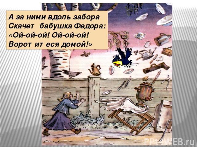 А за ними вдоль забора Скачет бабушка Федора: «Ой-ой-ой! Ой-ой-ой! Воротитеся домой!»