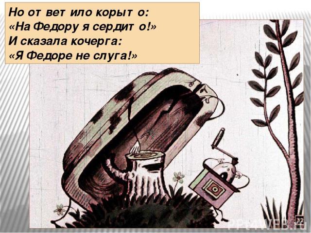 Но ответило корыто: «На Федору я сердито!» И сказала кочерга: «Я Федоре не слуга!»