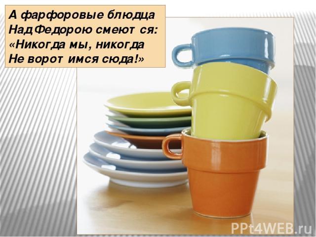 А фарфоровые блюдца Над Федорою смеются: «Никогда мы, никогда Не воротимся сюда!»