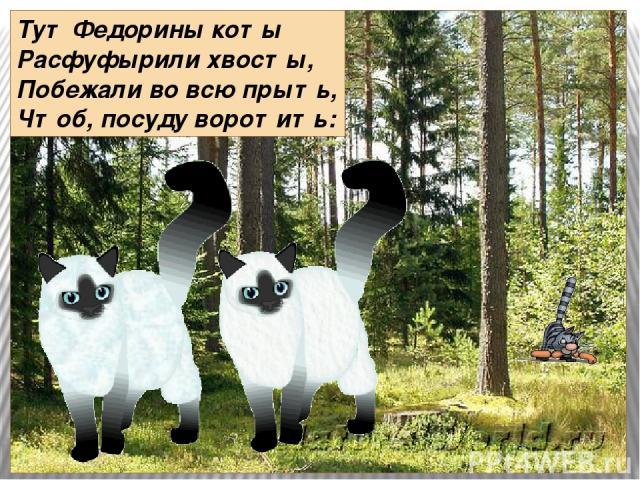 Тут Федорины коты Расфуфырили хвосты, Побежали во всю прыть, Чтоб, посуду воротить: