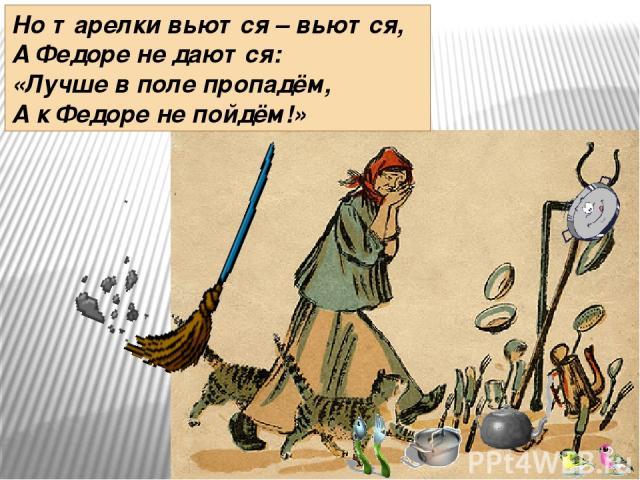 Но тарелки вьются – вьются, А Федоре не даются: «Лучше в поле пропадём, А к Федоре не пойдём!»
