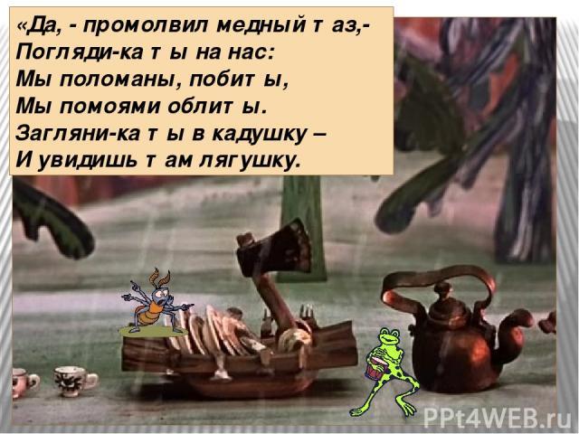 «Да, - промолвил медный таз,- Погляди-ка ты на нас: Мы поломаны, побиты, Мы помоями облиты. Загляни-ка ты в кадушку – И увидишь там лягушку.