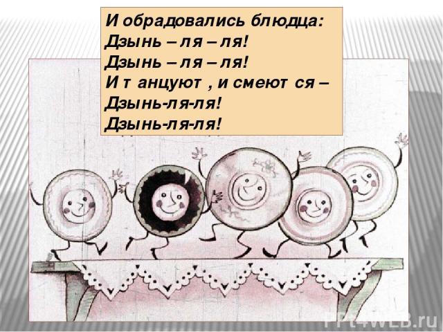И обрадовались блюдца: Дзынь – ля – ля! Дзынь – ля – ля! И танцуют, и смеются – Дзынь-ля-ля! Дзынь-ля-ля!