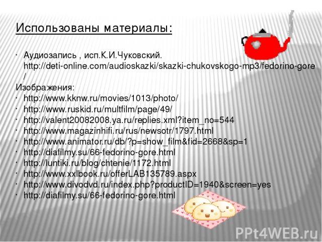 Использованы материалы: Аудиозапись , исп.К.И.Чуковский. http://deti-online.com/audioskazki/skazki-chukovskogo-mp3/fedorino-gore/ Изображения: http://www.kknw.ru/movies/1013/photo/ http://www.ruskid.ru/multfilm/page/49/ http://valent20082008.ya.ru/r…