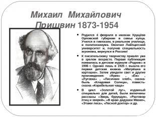 Михаил Михайлович Пришвин 1873-1954 Родился 4 февраля в имении Хрущёве Орловской