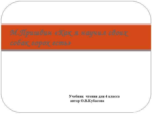 М.Пришвин «Как я научил своих собак горох есть» Учебник чтения для 4 класса автор О.В.Кубасова