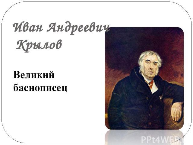 Великий баснописец Иван Андреевич Крылов
