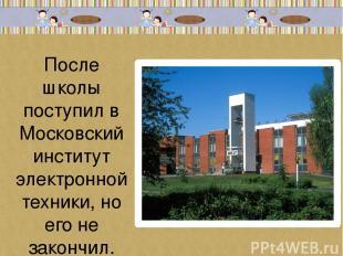 После школы поступил в Московский институт электронной техники, но его не законч