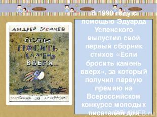 В 1990 году с помощью Эдуарда Успенского выпустил свой первый сборник стихов «Ес
