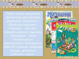 Писал стихи, юморески, фельетоны для детских журналов «Мурзилка», «Весёлые карти