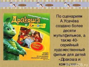 По сценариям А.Усачёва создано более десяти мультфильмов, а также 40-серийный ху