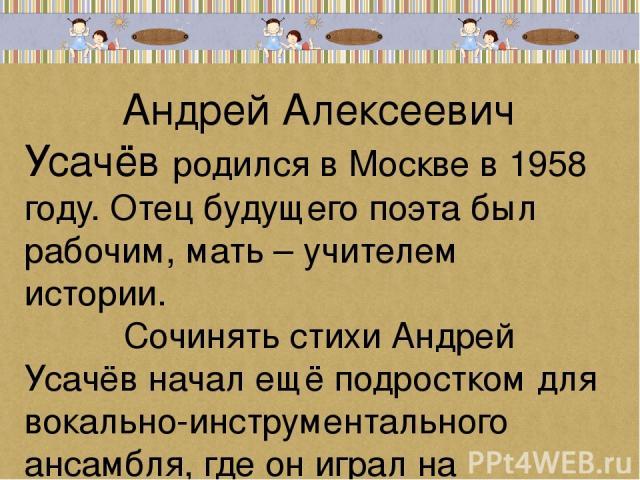 Андрей Алексеевич Усачёв родился в Москве в 1958 году. Отец будущего поэта был рабочим, мать – учителем истории. Сочинять стихи Андрей Усачёв начал ещё подростком для вокально-инструментального ансамбля, где он играл на барабанах.