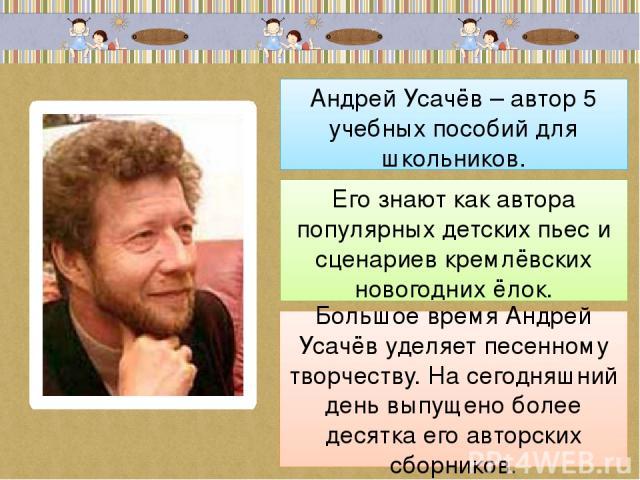 Андрей Усачёв – автор 5 учебных пособий для школьников. Его знают как автора популярных детских пьес и сценариев кремлёвских новогодних ёлок. Большое время Андрей Усачёв уделяет песенному творчеству. На сегодняшний день выпущено более десятка его ав…