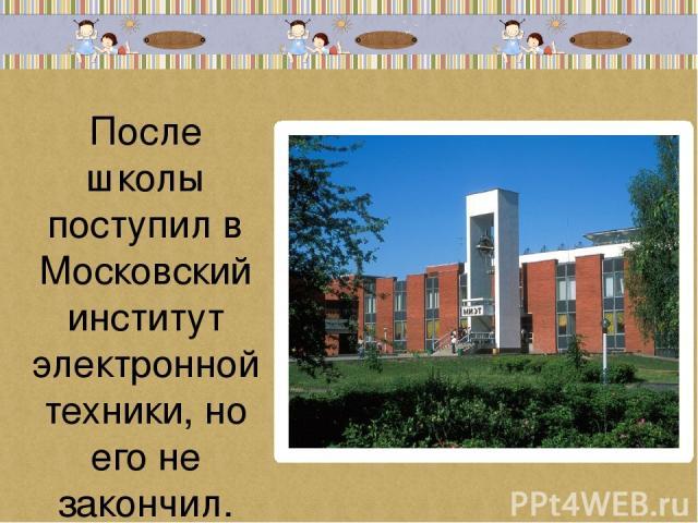 После школы поступил в Московский институт электронной техники, но его не закончил.