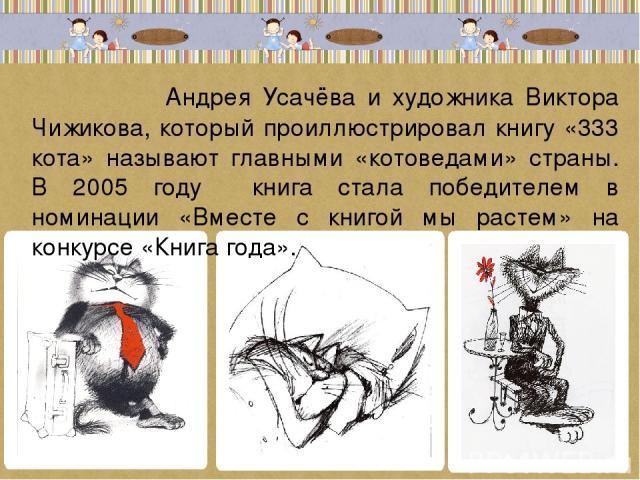 Андрея Усачёва и художника Виктора Чижикова, который проиллюстрировал книгу «333 кота» называют главными «котоведами» страны. В 2005 году книга стала победителем в номинации «Вместе с книгой мы растем» на конкурсе «Книга года».