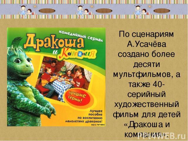 По сценариям А.Усачёва создано более десяти мультфильмов, а также 40-серийный художественный фильм для детей «Дракоша и компания».