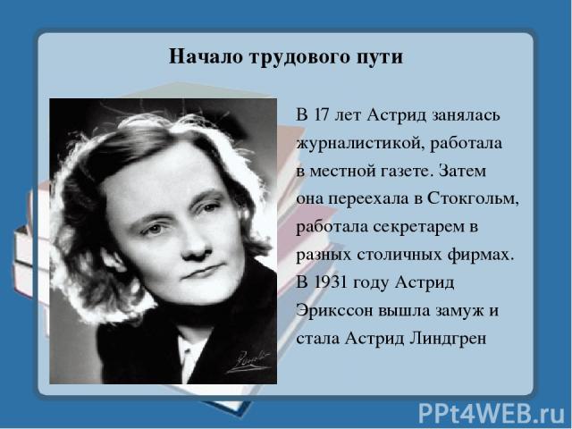 Начало трудового пути В 17 лет Астрид занялась журналистикой, работала в местной газете. Затем она переехала в Стокгольм, работала секретарем в разных столичных фирмах. В 1931 году Астрид Эрикссон вышла замуж и стала Астрид Линдгрен