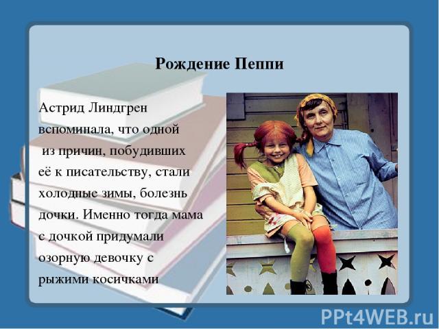 Рождение Пеппи Астрид Линдгрен вспоминала, что одной из причин, побудивших её к писательству, стали холодные зимы, болезнь дочки. Именно тогда мама с дочкой придумали озорную девочку с рыжими косичками