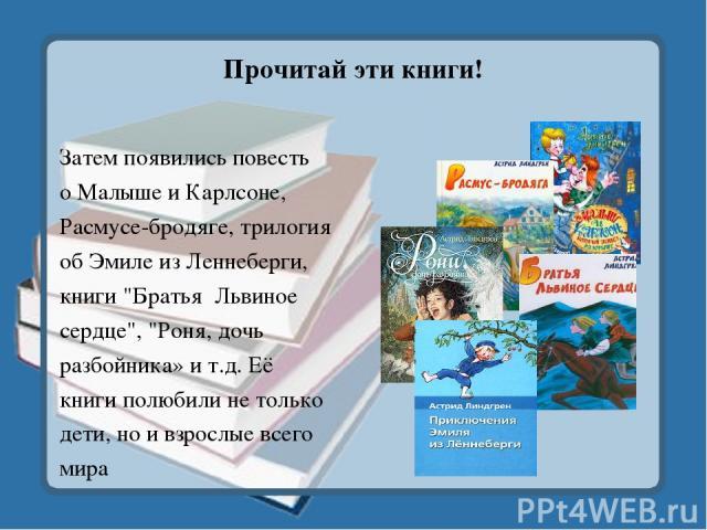 Прочитай эти книги! Затем появились повесть о Малыше и Карлсоне, Расмусе-бродяге, трилогия об Эмиле из Леннеберги, книги