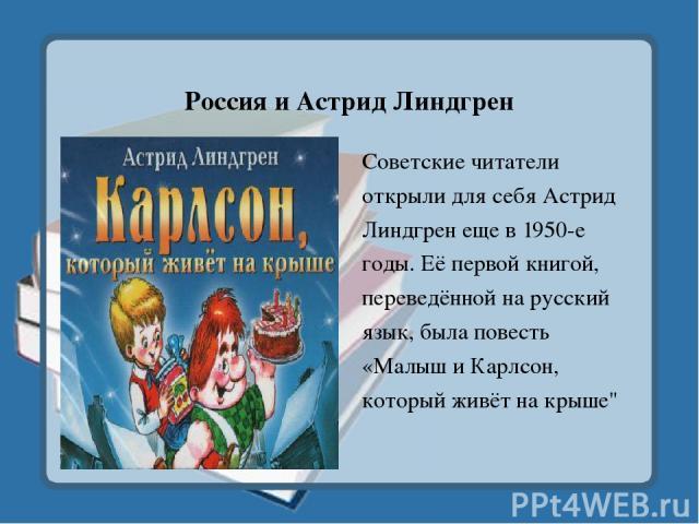Россия и Астрид Линдгрен Советские читатели открыли для себя Астрид Линдгрен еще в 1950-е годы. Её первой книгой, переведённой на русский язык, была повесть «Малыш и Карлсон, который живёт на крыше