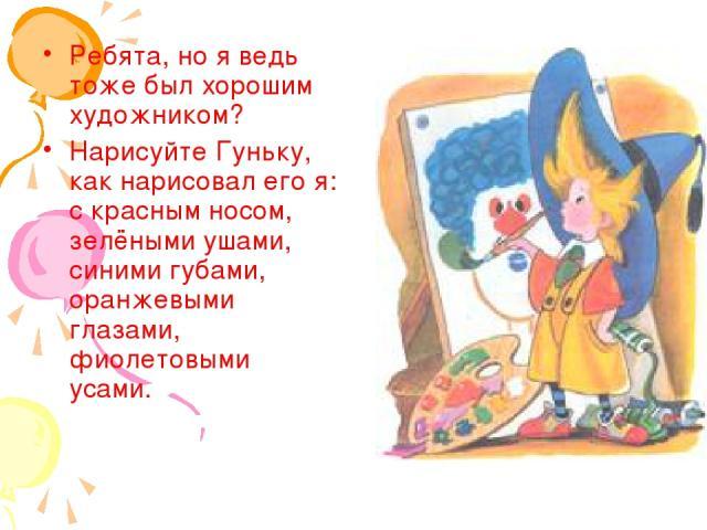 Ребята, но я ведь тоже был хорошим художником? Нарисуйте Гуньку, как нарисовал его я: с красным носом, зелёными ушами, синими губами, оранжевыми глазами, фиолетовыми усами.