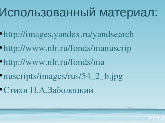Использованный материал: http://images.yandex.ru/yandsearch http://www.nlr.ru/fonds/manuscrip http://www.nlr.ru/fonds/ma nuscripts/images/rus/54_2_b.jpg Стихи Н.А.Заболоцкий
