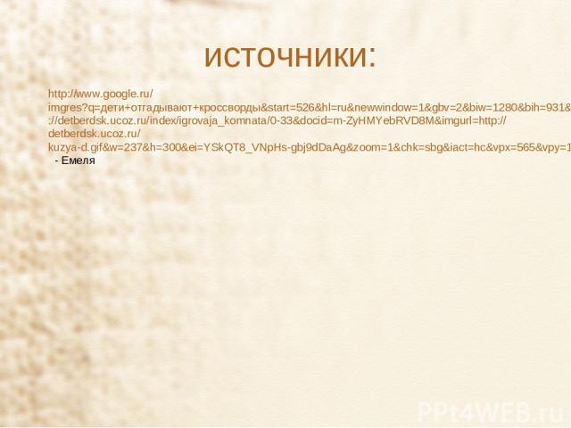 источники: http://www.google.ru/imgres?q=дети+отгадывают+кроссворды&start=526&hl=ru&newwindow=1&gbv=2&biw=1280&bih=931&tbm=isch&tbnid=CvLPJRn6CmzXQM:&imgrefurl=http://detberdsk.ucoz.ru/index/igrovaja_komnata/0-33&docid=m-ZyHMYebRVD8M&imgurl=http://d…