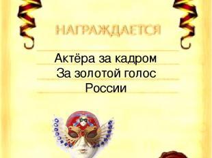 Актёра за кадром За золотой голос России