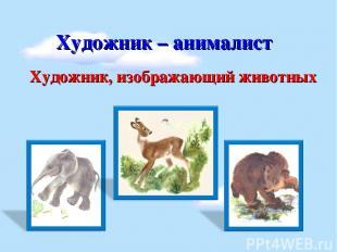 Художник – анималист Художник, изображающий животных