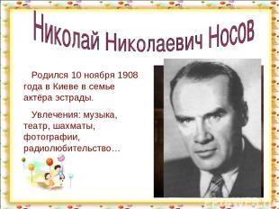 * Родился 10 ноября 1908 года в Киеве в семье актёра эстрады. Увлечения: музыка,