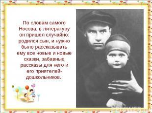 По словам самого Носова, в литературу он пришел случайно: родился сын, и нужно б