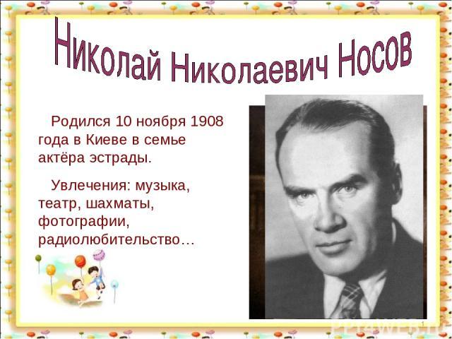 * Родился 10 ноября 1908 года в Киеве в семье актёра эстрады. Увлечения: музыка, театр, шахматы, фотографии, радиолюбительство…