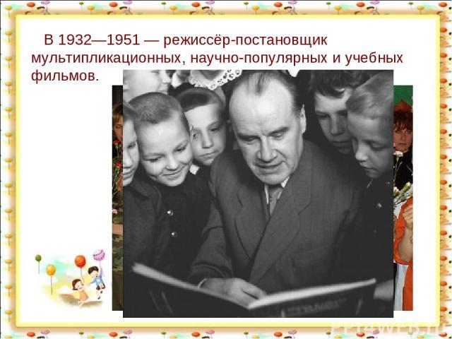 В 1932—1951— режиссёр-постановщик мультипликационных, научно-популярных и учебных фильмов. http://aida.ucoz.ru