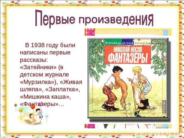 В 1938 году были написаны первые рассказы: «Затейники» (в детском журнале «Мурзилка»), «Живая шляпа», «Заплатка», «Мишкина каша», «Фантазеры»… http://aida.ucoz.ru