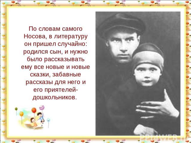 По словам самого Носова, в литературу он пришел случайно: родился сын, и нужно было рассказывать ему все новые и новые сказки, забавные рассказы для него и его приятелей-дошкольников. http://aida.ucoz.ru