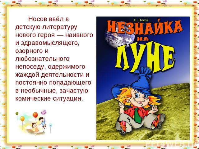 Носов ввёл в детскую литературу нового героя— наивного и здравомыслящего, озорного и любознательного непоседу, одержимого жаждой деятельности и постоянно попадающего в необычные, зачастую комические ситуации. http://aida.ucoz.ru