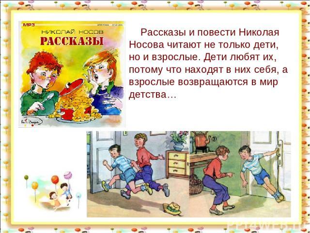 Рассказы и повести Николая Носова читают не только дети, но и взрослые. Дети любят их, потому что находят в них себя, а взрослые возвращаются в мир детства… http://aida.ucoz.ru