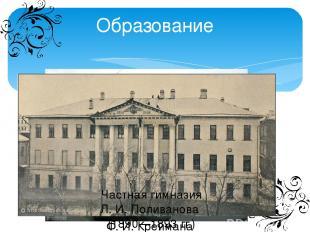 Образование Частная классическая гимназия Ф.И.Креймана (1885 – 1889 гг.) Част