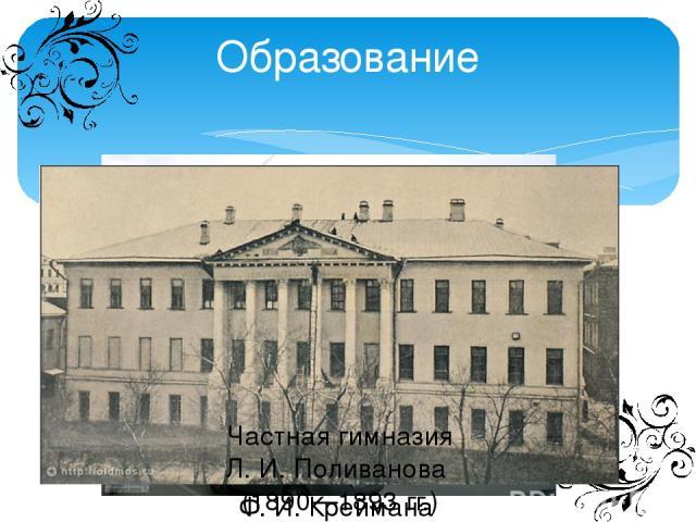 Образование Частная классическая гимназия Ф.И.Креймана (1885 – 1889 гг.) Частная гимназия Л.И.Поливанова (1890—1893 гг.)