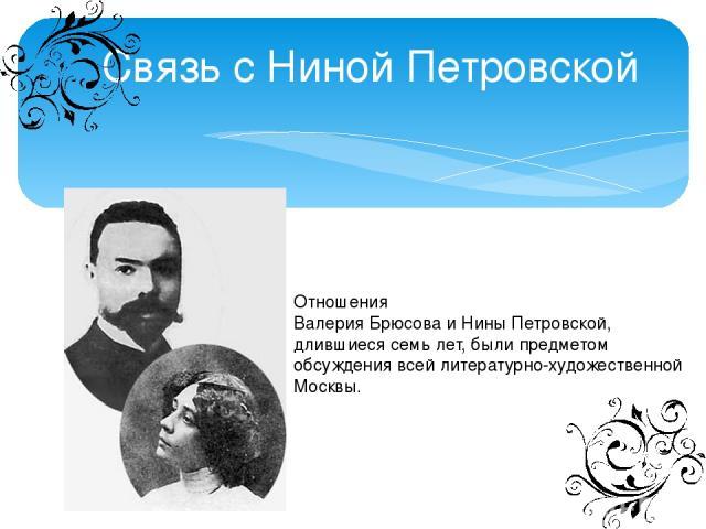 Связь с Ниной Петровской Отношения ВалерияБрюсоваиНиныПетровской, длившиеся семь лет, былипредметом обсуждения всей литературно-художественной Москвы.
