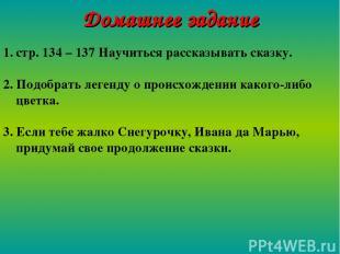 Домашнее задание стр. 134 – 137 Научиться рассказывать сказку. 2. Подобрать леге