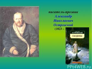 писатель-прозаик Александр Николаевич Островский (1823 – 1886)