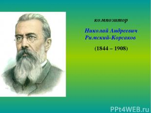 композитор Николай Андреевич Римский-Корсаков (1844 – 1908)