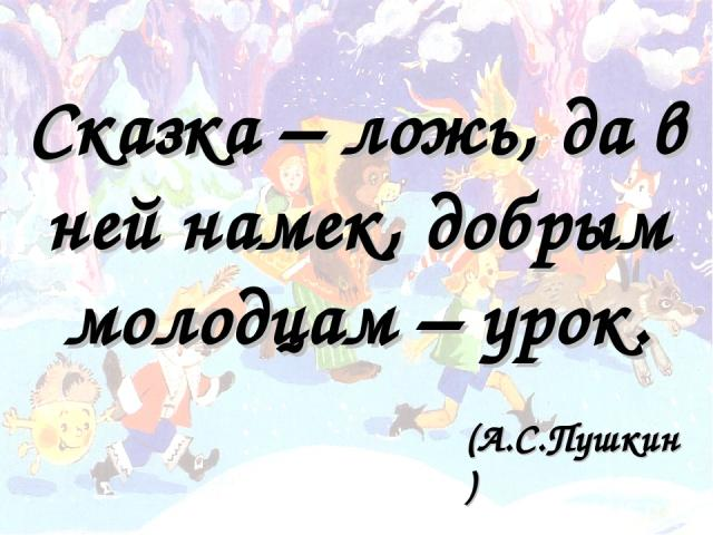 Сказка – ложь, да в ней намек, добрым молодцам – урок. (А.С.Пушкин)