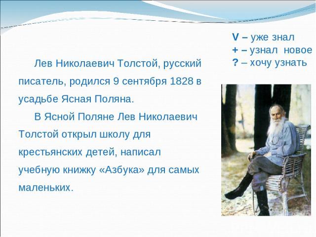 V – уже знал + – узнал новое ? – хочу узнать Лев Николаевич Толстой, русский писатель, родился 9 сентября 1828 в усадьбе Ясная Поляна. В Ясной Поляне Лев Николаевич Толстой открыл школу для крестьянских детей, написал учебную книжку «Азбука» для сам…